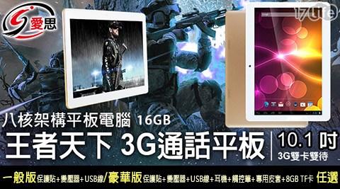 只要4,480元起(含運)即可享有【IS】原價最高6,280元王者天下10.1吋四核心3G通話平板電腦(16GB)只要4,480元起(含運)即可享有【IS】原價最高6,280元王者天下10.1吋四核心3G通話平板電腦(16GB)1台:(A)一般版(內含保護貼(已預貼)+變壓器+USB線)/(B)豪華版(內含保護貼(已預貼)+變壓器+USB線+耳機+觸控筆+專用皮套+8GB TF卡)。